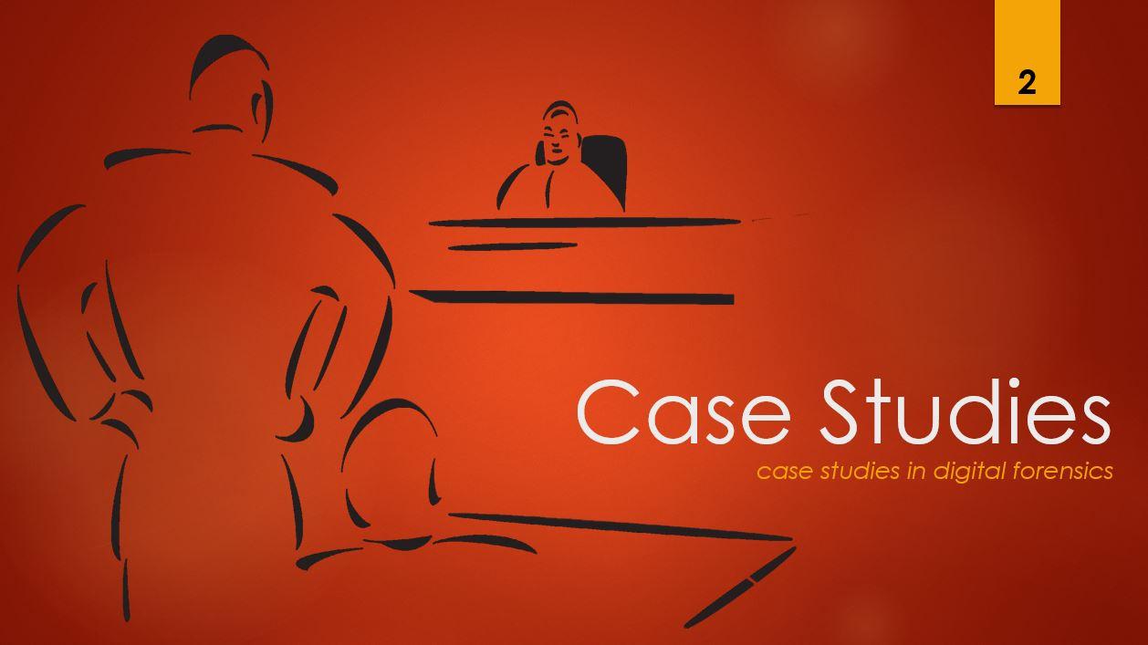 Case Studies 2 - case studies in digital forensics
